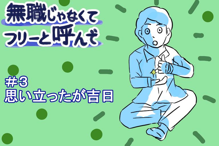 """【無職じゃなくてフリーと呼んで 】#3 """"思い立ったが吉日"""""""