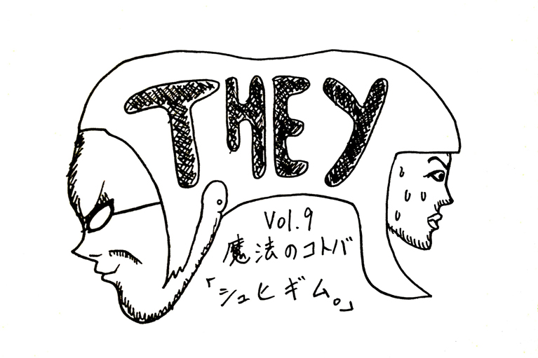 【They】Vol.8 魔法のコトバ「シュヒギム。」