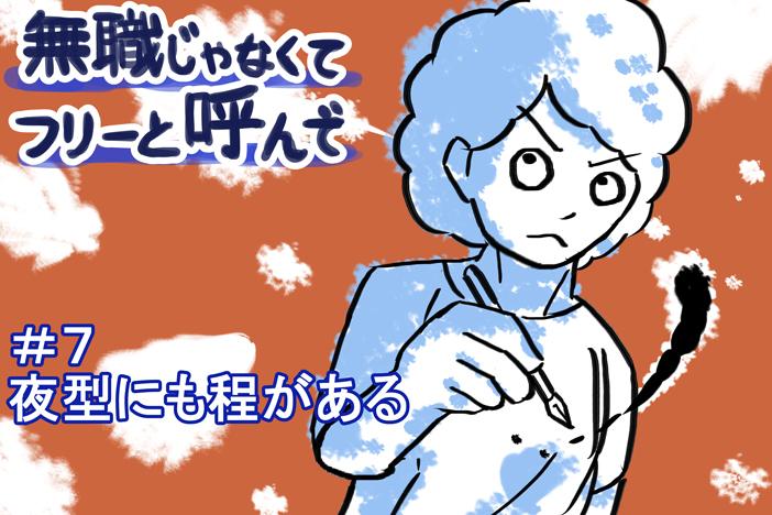 """【無職じゃなくてフリーと呼んで】#7 """"夜型にも程がある"""""""
