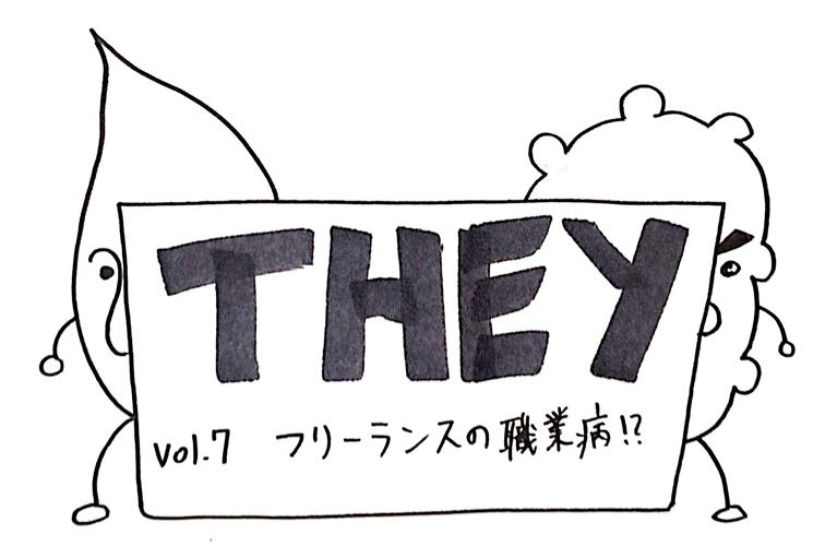 【They】Vol.7 これもフリーランスの職業病?