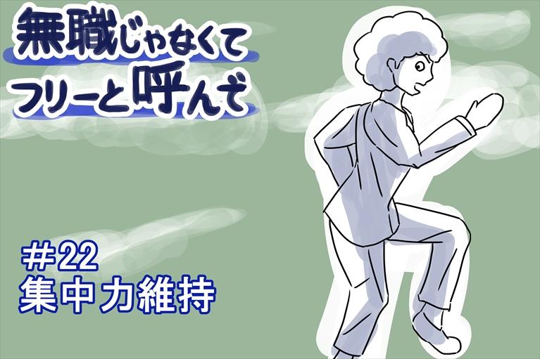 """【無職じゃなくてフリーと呼んで】#22 """"集中力維持"""""""